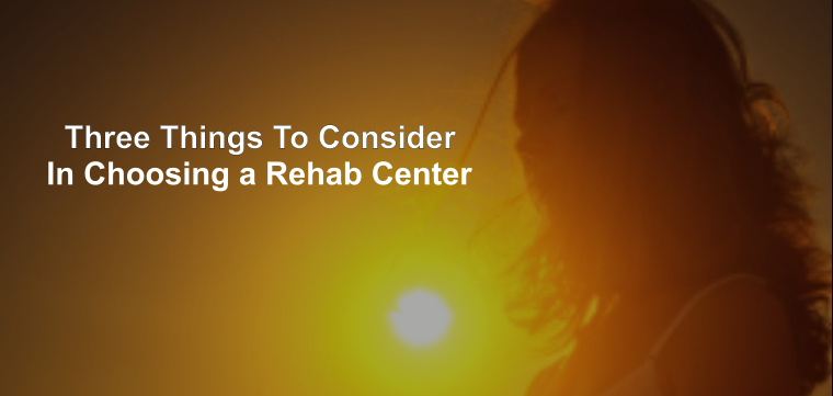 Three Things To Consider in Choosing A Rehab Center
